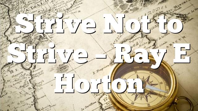 Strive Not to Strive – Ray E Horton