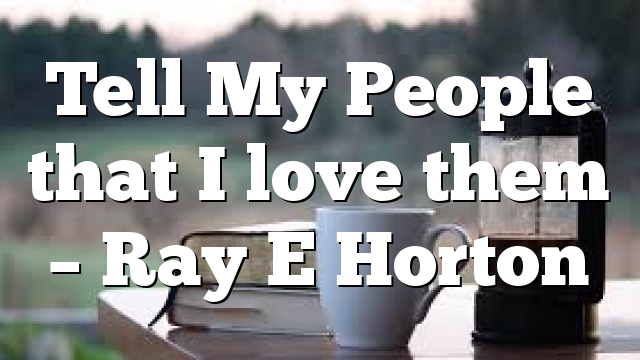 Tell My People that I love them – Ray E Horton