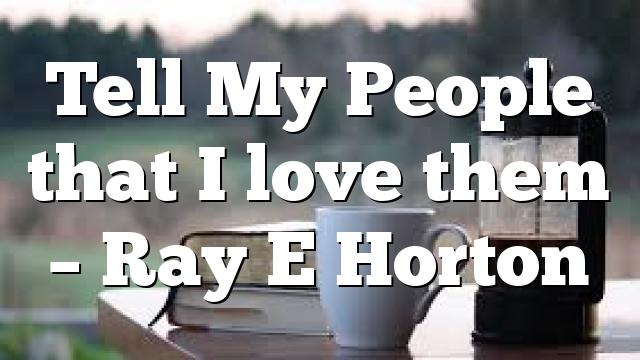 Tell My People that I love them – Ray E Horton