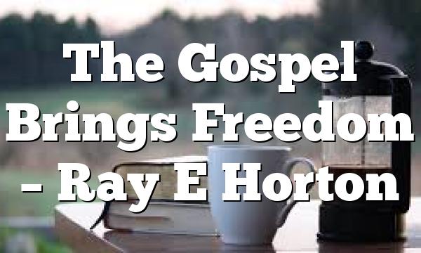 The Gospel Brings Freedom – Ray E Horton