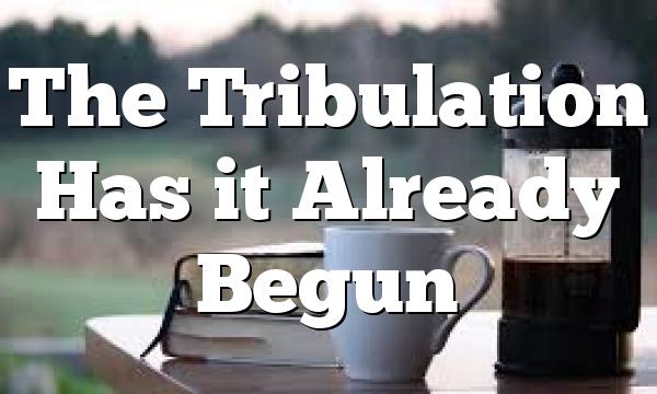 The Tribulation Has it Already Begun