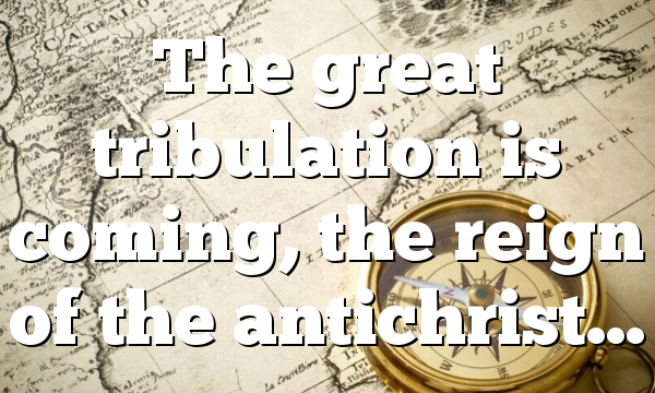 The great tribulation is coming, the reign of the antichrist…