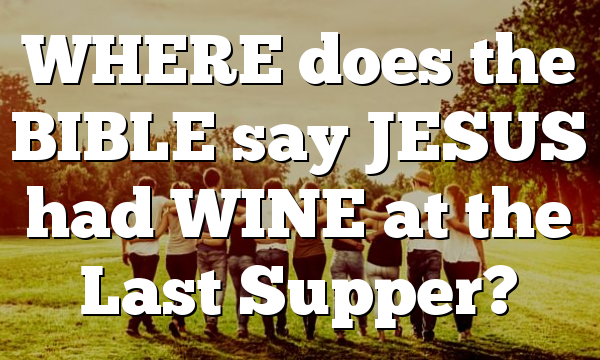 WHERE does the BIBLE say JESUS had WINE at the Last Supper?