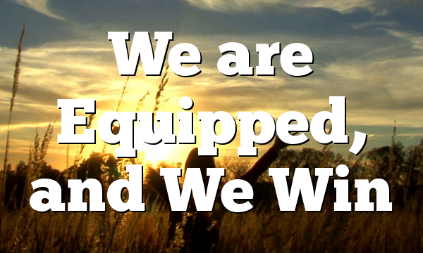 We are Equipped, and We Win
