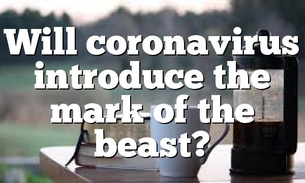 Will coronavirus introduce the mark of the beast?