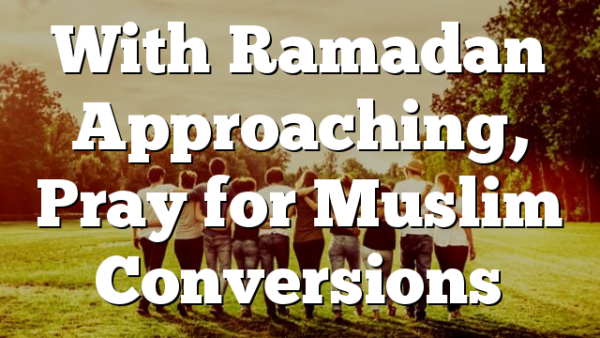 With Ramadan Approaching, Pray for Muslim  Conversions