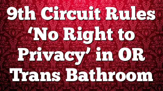 9th Circuit Rules 'No Right to Privacy' in OR Trans Bathroom