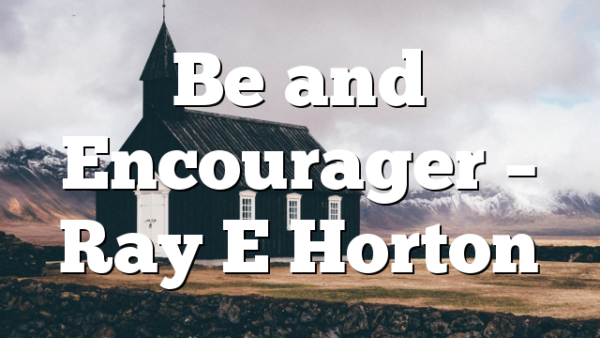Be and Encourager – Ray E Horton