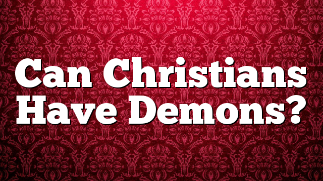 Can Christians Have Demons?