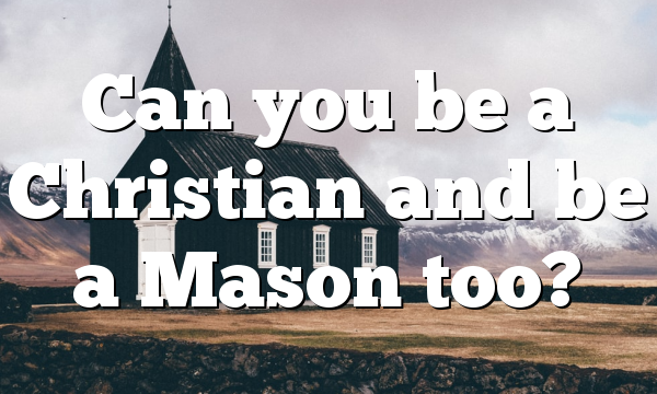 Can you be a Christian and be a Mason too?