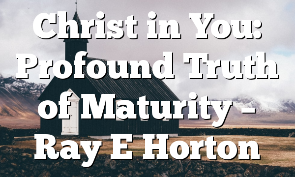 Christ in You: Profound Truth of Maturity – Ray E Horton