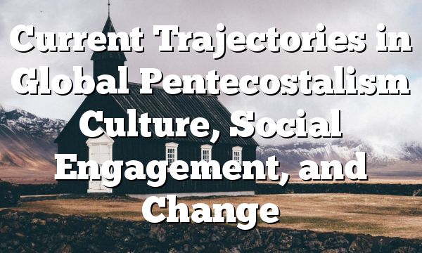 Current Trajectories  in Global  Pentecostalism Culture, Social Engagement,  and Change