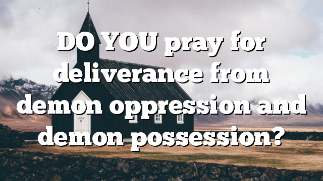 DO YOU pray for deliverance from demon oppression and demon possession?