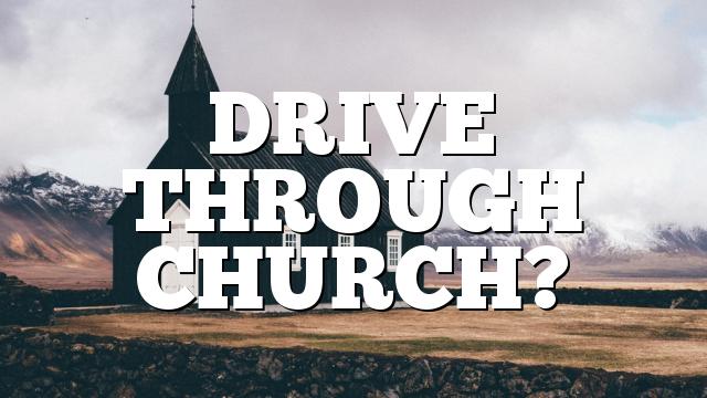 DRIVE THROUGH CHURCH?