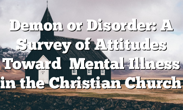 Demon or Disorder: A Survey of Attitudes Toward   Mental Illness in the Christian Church