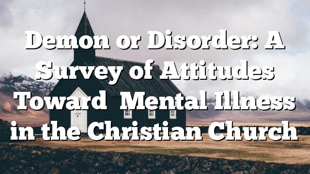 Demon or Disorder: A Survey of Attitudes Toward   Mental Illness in the Christian Church