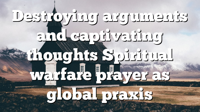 Destroying arguments and captivating thoughts Spiritual warfare prayer as global praxis