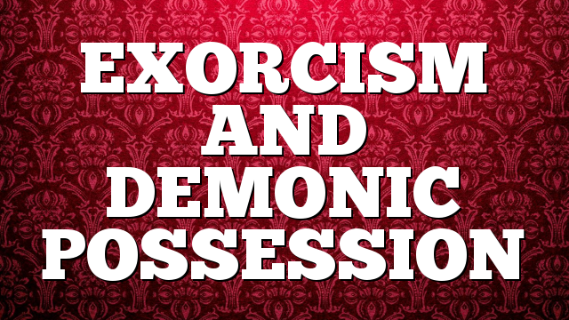 EXORCISM AND DEMONIC POSSESSION