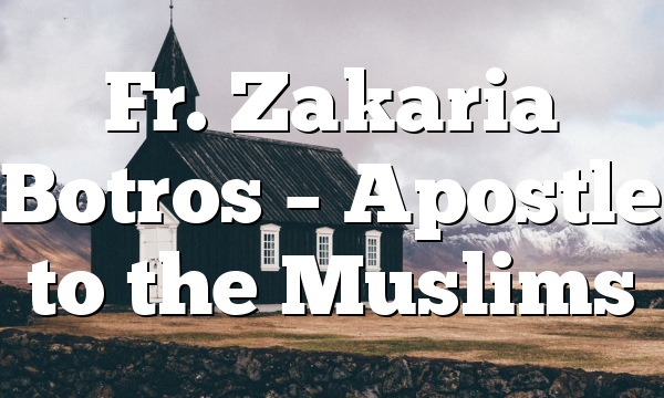 Fr. Zakaria Botros – Apostle to the Muslims