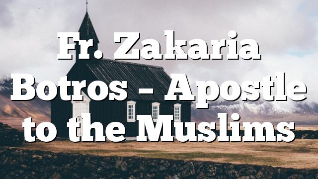 Fr. Zakaria Botros – Apostle to the Muslims