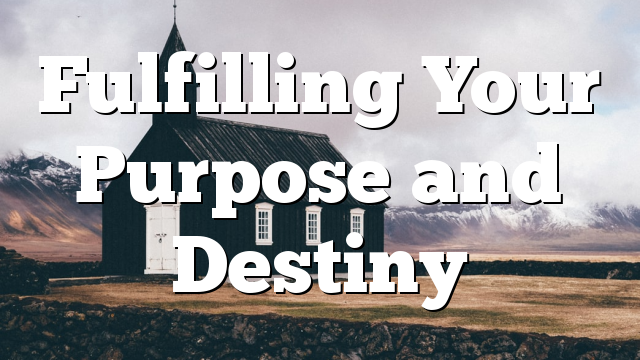 Fulfilling Your Purpose and Destiny