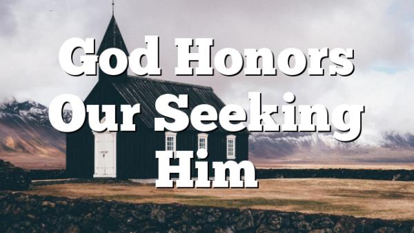God Honors Our Seeking Him