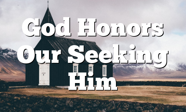 God Honors Our Seeking Him
