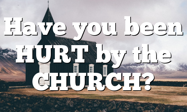 Have you been HURT by the CHURCH?