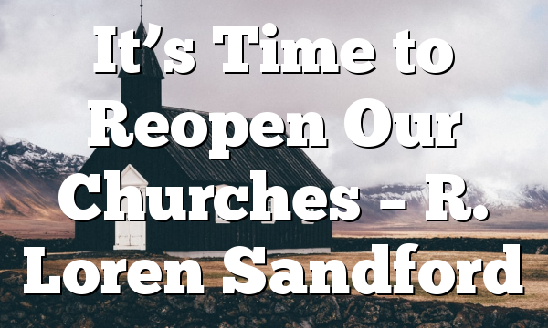 It's Time to Reopen Our Churches – R. Loren Sandford