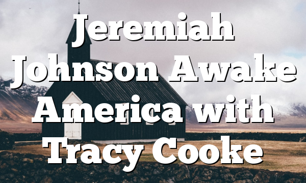 Jeremiah Johnson Awake America with Tracy Cooke
