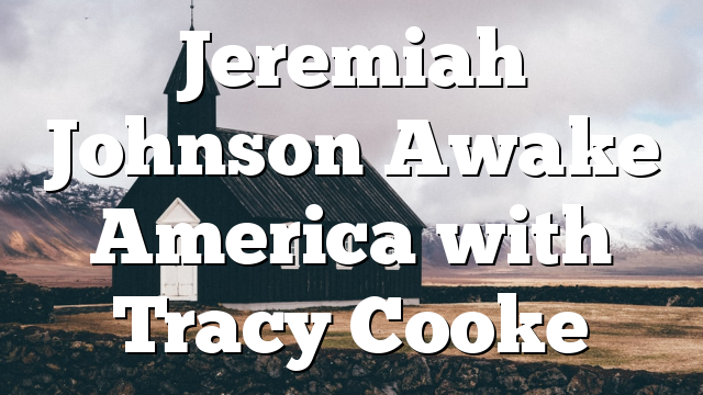 Jeremiah Johnson Awake America with Tracy Cooke