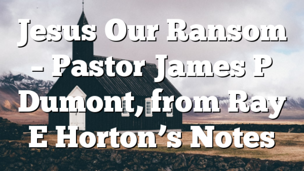 Jesus Our Ransom – Pastor James P Dumont, from Ray E Horton's Notes