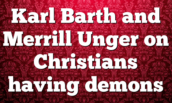 Karl Barth and Merrill Unger on Christians having demons