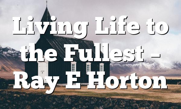 Living Life to the Fullest – Ray E Horton