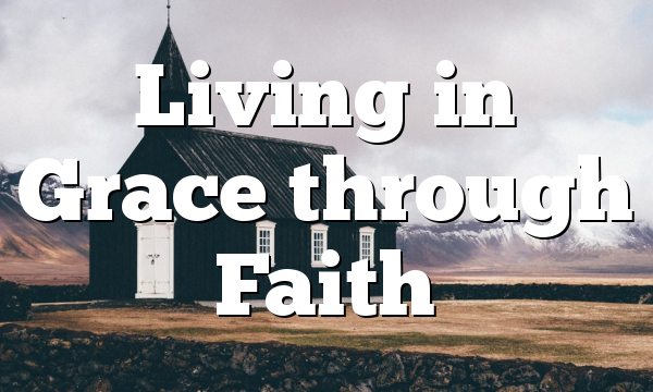 Living in Grace through Faith
