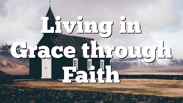 Living in Grace through Faith