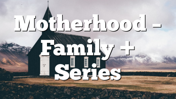 Motherhood – Family + Series