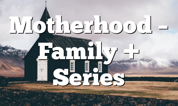 Motherhood – Family + Series
