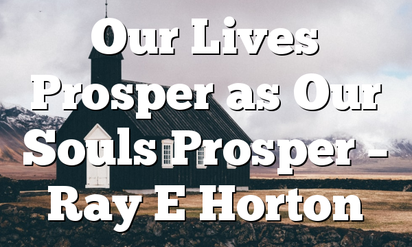 Our Lives Prosper as Our Souls Prosper – Ray E Horton
