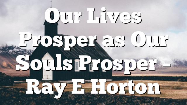 Our Lives Prosper as Our Souls Prosper – Ray E Horton
