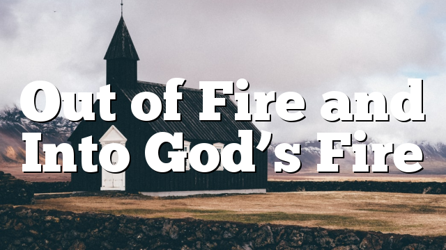 Out of Fire and Into God's Fire
