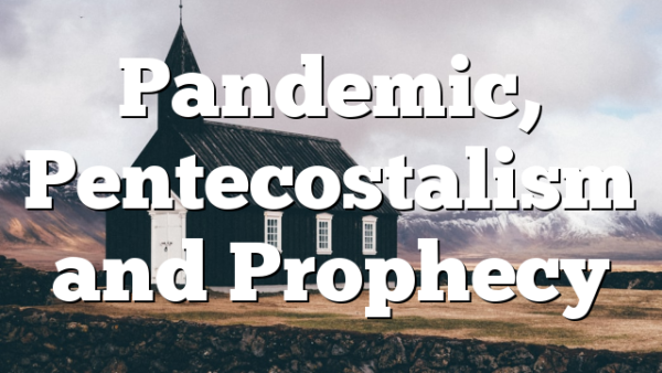 Pandemic, Pentecostalism and Prophecy