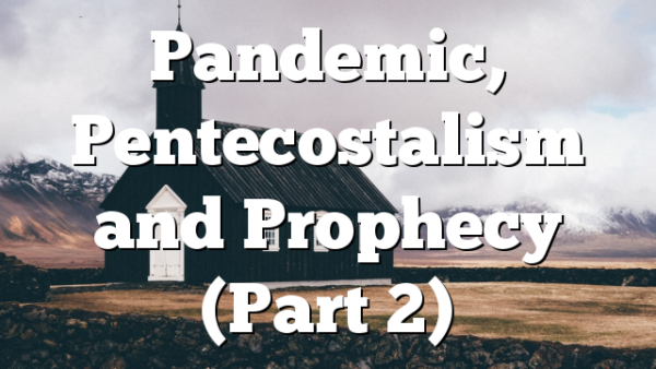Pandemic, Pentecostalism and Prophecy (Part 2)