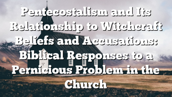 Pentecostalism and Its Relationship to Witchcraft Beliefs and Accusations: Biblical Responses to a Pernicious Problem in the Church