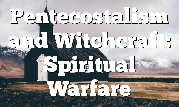 Pentecostalism and Witchcraft: Spiritual Warfare