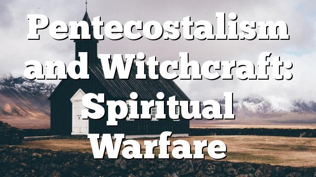Pentecostalism and Witchcraft: Spiritual Warfare