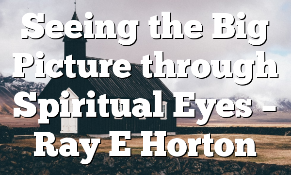 Seeing the Big Picture through Spiritual Eyes – Ray E Horton