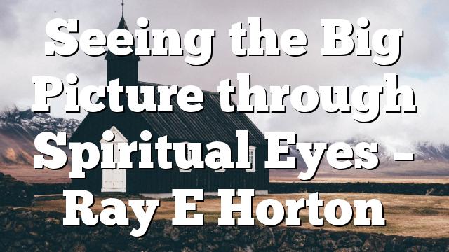 Seeing the Big Picture through Spiritual Eyes – Ray E Horton