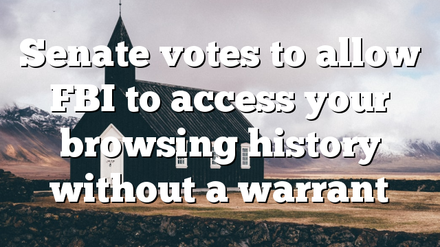 Senate votes to allow FBI to access your browsing history without a warrant
