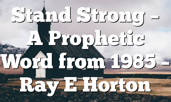 Stand Strong – A Prophetic Word from 1985 – Ray E Horton